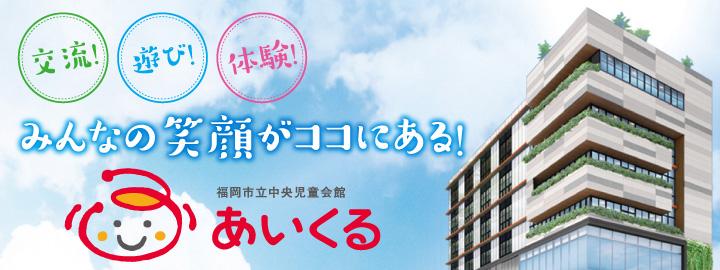 交流!遊び!体験!みんなの笑顔がココにある!福岡市立中央児童会館 あいくる